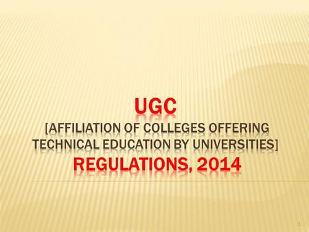 1. Salient Features APPROVAL OF COLLEGES OFFERING TECHNICAL EDUCATION BY UNIVERSITIES REGULATION, UGC Regulations 2014 (released on 14 March 2014) In.