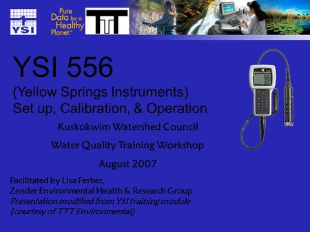 YSI 556 (Yellow Springs Instruments) Set up, Calibration, & Operation Kuskokwim Watershed Council Water Quality Training Workshop August 2007 Facilitated.