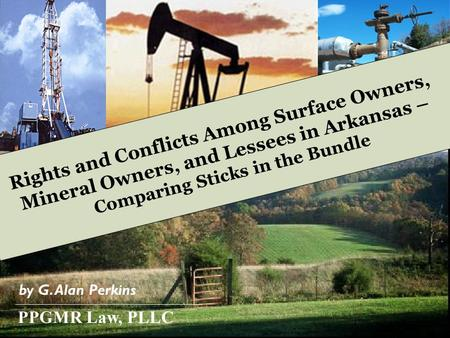 Rights and Conflicts Among Surface Owners, Mineral Owners, and Lessees in Arkansas – Comparing Sticks in the Bundle by G. Alan Perkins PPGMR Law, PLLC.