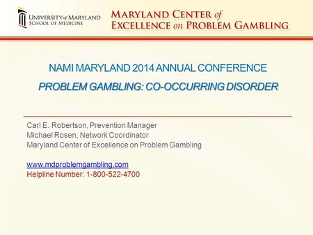 PROBLEM GAMBLING: CO-OCCURRING DISORDER NAMI MARYLAND 2014 ANNUAL CONFERENCE PROBLEM GAMBLING: CO-OCCURRING DISORDER Carl E. Robertson, Prevention Manager.