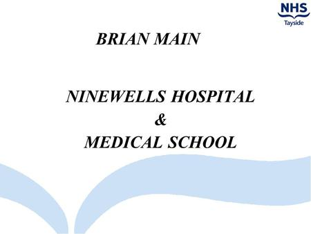 BRIAN MAIN NINEWELLS HOSPITAL & MEDICAL SCHOOL. NHS TAYSIDE POSITION Parking charges only at Perth Royal Infirmary & Ninewells Hospital Perth Royal Infirmary.