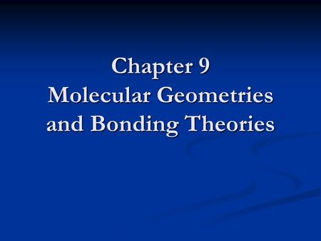 Chapter 9 Molecular Geometries and Bonding Theories.