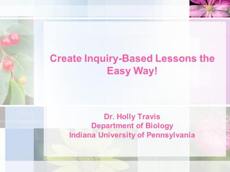 Create Inquiry-Based Lessons the Easy Way! Dr. Holly Travis Department of Biology Indiana University of Pennsylvania.