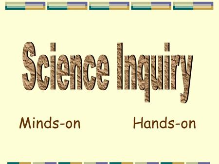 "Minds-on Hands-on ""Students combine processes and scientific knowledge as they use scientific reasoning and critical thinking to develop an understanding."