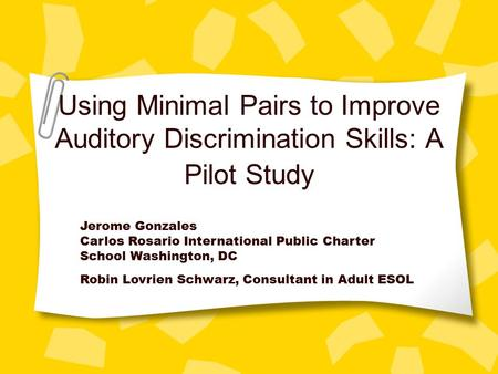 Using Minimal Pairs to Improve Auditory Discrimination Skills: A Pilot Study Jerome Gonzales Carlos Rosario International Public Charter School Washington,