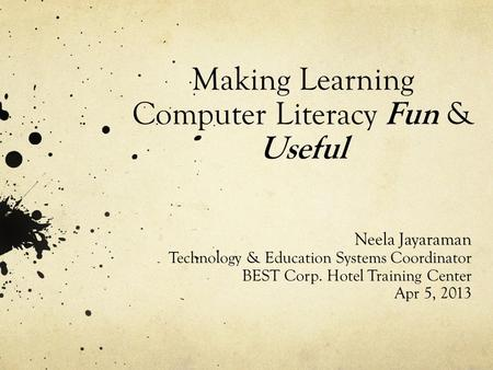 Making Learning Computer Literacy Fun & Useful Neela Jayaraman Technology & Education Systems Coordinator BEST Corp. Hotel Training Center Apr 5, 2013.