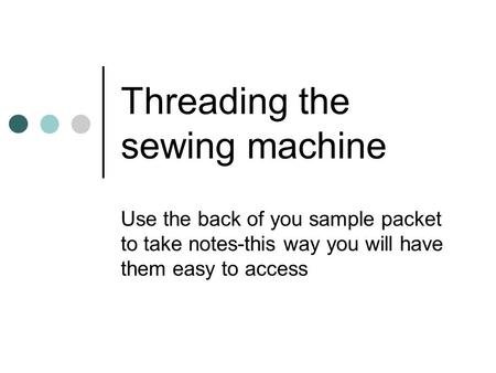 Threading the sewing machine Use the back of you sample packet to take notes-this way you will have them easy to access.