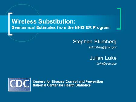 Wireless Substitution: Semiannual Estimates from the NHIS ER Program Centers for Disease Control and Prevention National Center for Health Statistics Stephen.