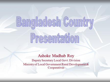 Ashoke Madhab Roy Deputy Secretary Local Govt. Division Ministry of Local Government Rural Development & Cooperatives.