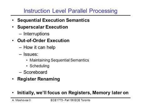 A. Moshovos ©ECE1773 - Fall '06 ECE Toronto Instruction Level Parallel Processing Sequential Execution Semantics Superscalar Execution –Interruptions Out-of-Order.