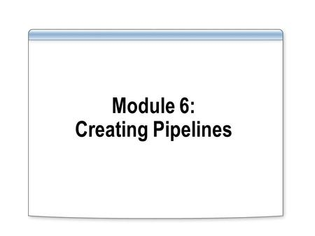 Module 6: Creating Pipelines. Overview Lesson 1: Introduction to Pipelines Lesson 2: Building a Pipeline.