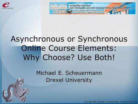 Asynchronous or Synchronous Online Course Elements: Why Choose? Use Both! Michael E. Scheuermann Drexel University Copyright 2005, Michael E. Scheuermann,