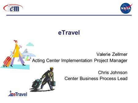 ETravel Valerie Zellmer Acting Center Implementation Project Manager Chris Johnson Center Business Process Lead.
