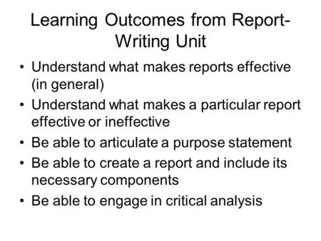 Learning Outcomes from Report- Writing Unit Understand what makes reports effective (in general) Understand what makes a particular report effective or.