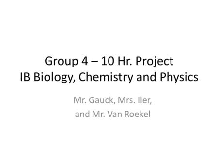 Group 4 – 10 Hr. Project IB Biology, Chemistry and Physics Mr. Gauck, Mrs. Iler, and Mr. Van Roekel.