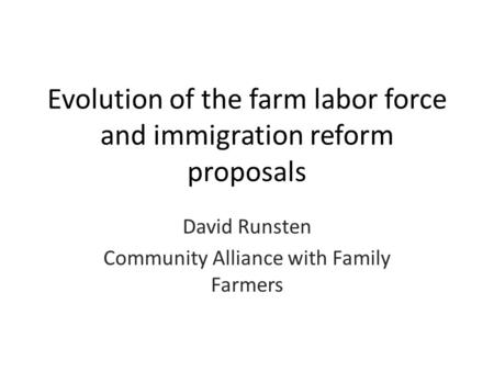 Evolution of the farm labor force and immigration reform proposals David Runsten Community Alliance with Family Farmers.