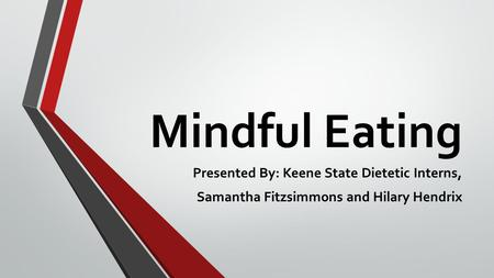 Mindful Eating Presented By: Keene State Dietetic Interns, Samantha Fitzsimmons and Hilary Hendrix.