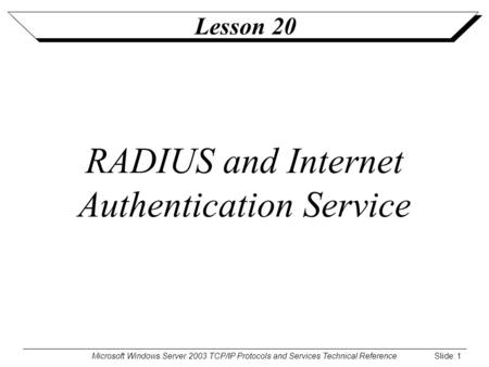 Microsoft Windows Server 2003 TCP/IP Protocols and Services Technical Reference Slide: 1 Lesson 20 RADIUS and Internet Authentication Service.