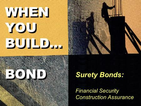 Surety Bonds: Financial Security Construction Assurance WHEN YOU BUILD... BOND.
