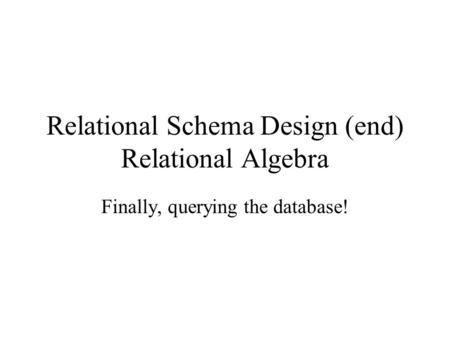 Relational Schema Design (end) Relational Algebra Finally, querying the database!