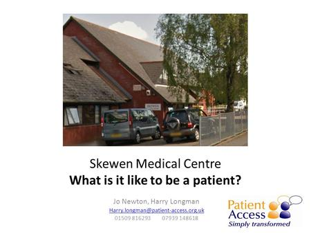 Skewen Medical Centre What is it like to be a patient? Jo Newton, Harry Longman 01509 816293 07939 148618.