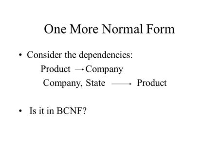 One More Normal Form Consider the dependencies: Product Company Company, State Product Is it in BCNF?