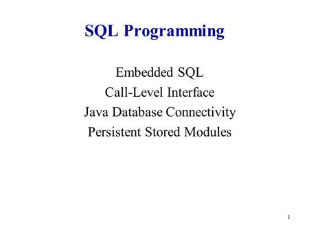 1 SQL Programming Embedded SQL Call-Level Interface Java Database Connectivity Persistent Stored Modules.