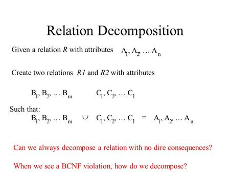 Relation Decomposition A, A, … A 12n Given a relation R with attributes Create two relations R1 and R2 with attributes B, B, … B 12m C, C, … C 12l Such.