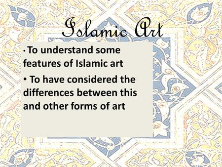 Islamic Art To understand some features of Islamic art To have considered the differences between this and other forms of art.