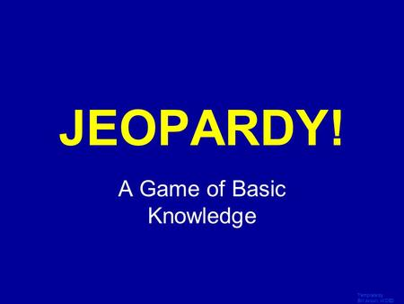Template by Bill Arcuri, WCSD Click Once to Begin JEOPARDY! A Game of Basic Knowledge.