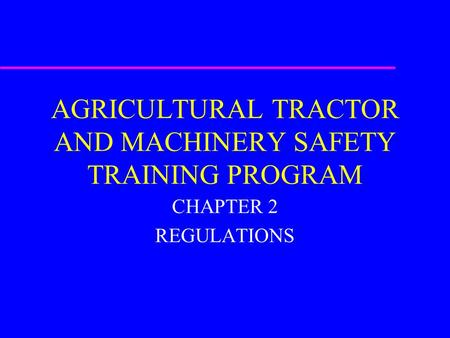 AGRICULTURAL TRACTOR AND MACHINERY SAFETY TRAINING PROGRAM CHAPTER 2 REGULATIONS.
