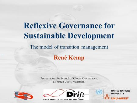 Reflexive Governance for Sustainable Development The model of transition management René Kemp Presentation for School of Global Governance, 13 march 2008,