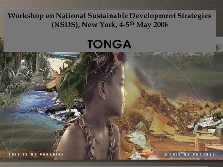 Workshop on National Sustainable Development Strategies (NSDS), New York, 4-5 th May 2006 TONGA Where are we ?