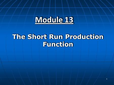 1 Module 13 The Short Run Production Function. 2   Define a production function, define the three concepts of production–total product, marginal product,