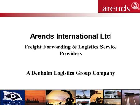 Carrying your reputation for over 25 years Arends International Ltd Freight Forwarding & Logistics Service Providers A Denholm Logistics Group Company.