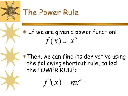 The Power Rule  If we are given a power function:  Then, we can find its derivative using the following shortcut rule, called the POWER RULE: