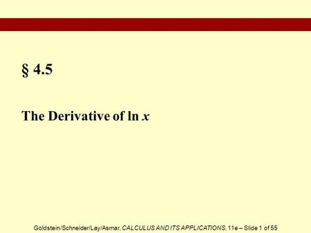 Goldstein/Schneider/Lay/Asmar, CALCULUS AND ITS APPLICATIONS, 11e – Slide 1 of 55 § 4.5 The Derivative of ln x.
