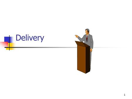 Delivery 1. Delivery Defined Physical attributes that contribute to meaning Gestures and facial expressions Timing Voice General body language Does not.