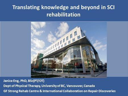 Translating knowledge and beyond in SCI rehabilitation Janice Eng, PhD, BSc(PT/OT) Dept of Physical Therapy, University of BC, Vancouver, Canada GF Strong.