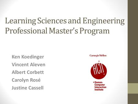 Learning Sciences and Engineering Professional Master's Program Ken Koedinger Vincent Aleven Albert Corbett Carolyn Rosé Justine Cassell.