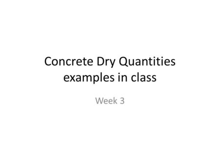 Concrete Dry Quantities examples in class Week 3.