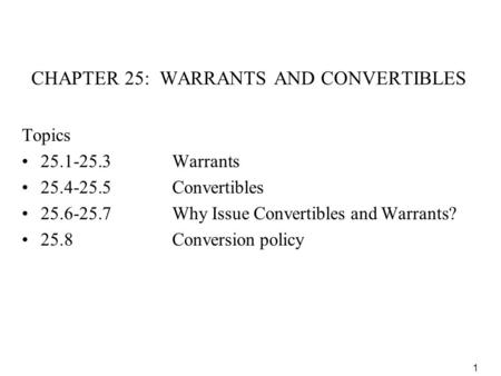 1 CHAPTER 25: WARRANTS AND CONVERTIBLES Topics 25.1-25.3Warrants 25.4-25.5Convertibles 25.6-25.7 Why Issue Convertibles and Warrants? 25.8Conversion policy.