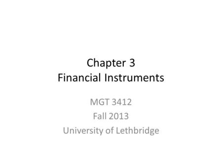 Chapter 3 Financial Instruments MGT 3412 Fall 2013 University of Lethbridge.