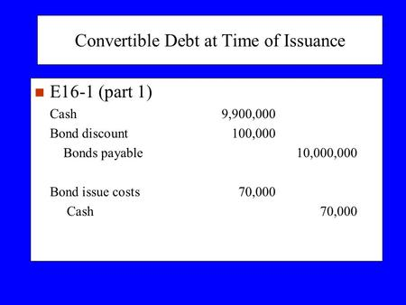 Convertible Debt at Time of Issuance n E16-1 (part 1) Cash9,900,000 Bond discount100,000 Bonds payable10,000,000 Bond issue costs70,000 Cash70,000.
