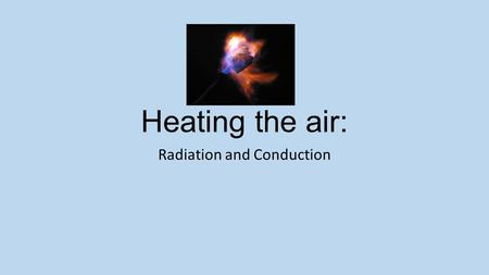 Heating the air: Radiation and Conduction. Day 1: Launch Genre: Expository Nonfiction Essential Question: What are some examples of heat transfer that.