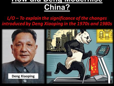 How did Deng Modernise China? L/O – To explain the significance of the changes introduced by Deng Xiaoping in the <strong>1970s</strong> and 1980s Deng Xiaoping.