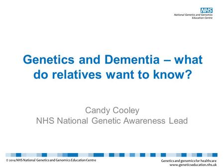 Genetics and Dementia – what do relatives want to know? Candy Cooley NHS National Genetic Awareness Lead Genetics and genomics for healthcare www.geneticseducation.nhs.uk.