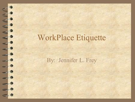 WorkPlace <strong>Etiquette</strong> By: Jennifer L. Frey.