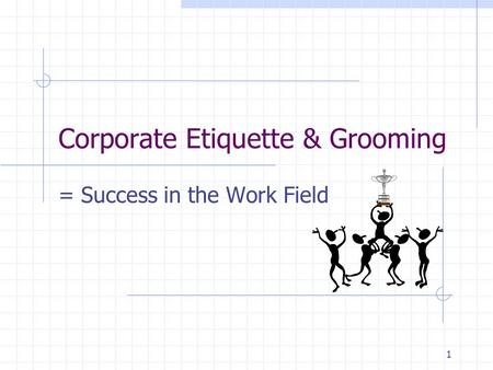 1 Corporate Etiquette & Grooming = Success in the Work Field.