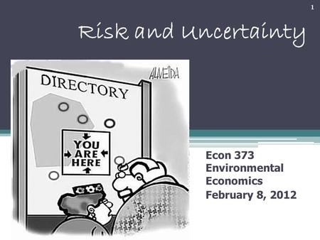 Risk and Uncertainty Econ 373 Environmental Economics February 8, 2012 1.